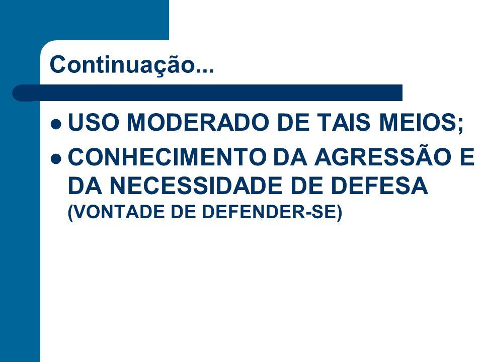Continuação... USO MODERADO DE TAIS MEIOS; CONHECIMENTO DA AGRESSÃO E DA NECESSIDADE DE DEFESA (VONTADE DE DEFENDER-SE)
