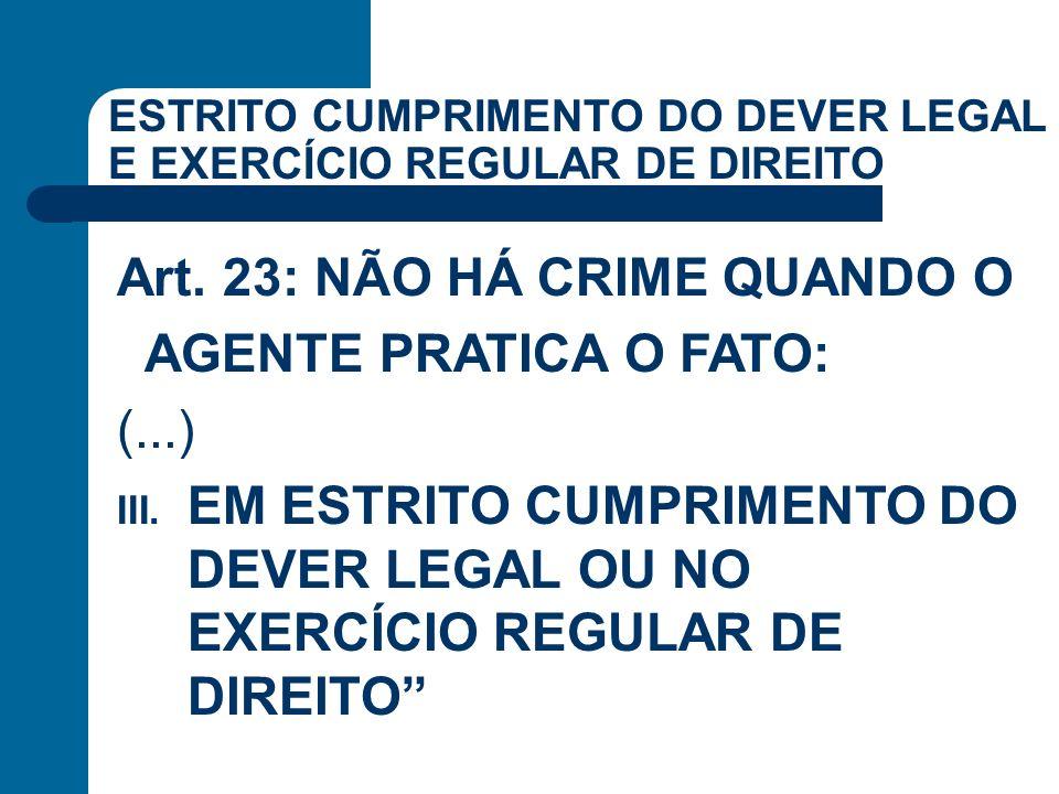 ESTRITO CUMPRIMENTO DO DEVER LEGAL E EXERCÍCIO REGULAR DE DIREITO Art. 23: NÃO HÁ CRIME QUANDO O AGENTE PRATICA O FATO: (...) III. EM ESTRITO CUMPRIME