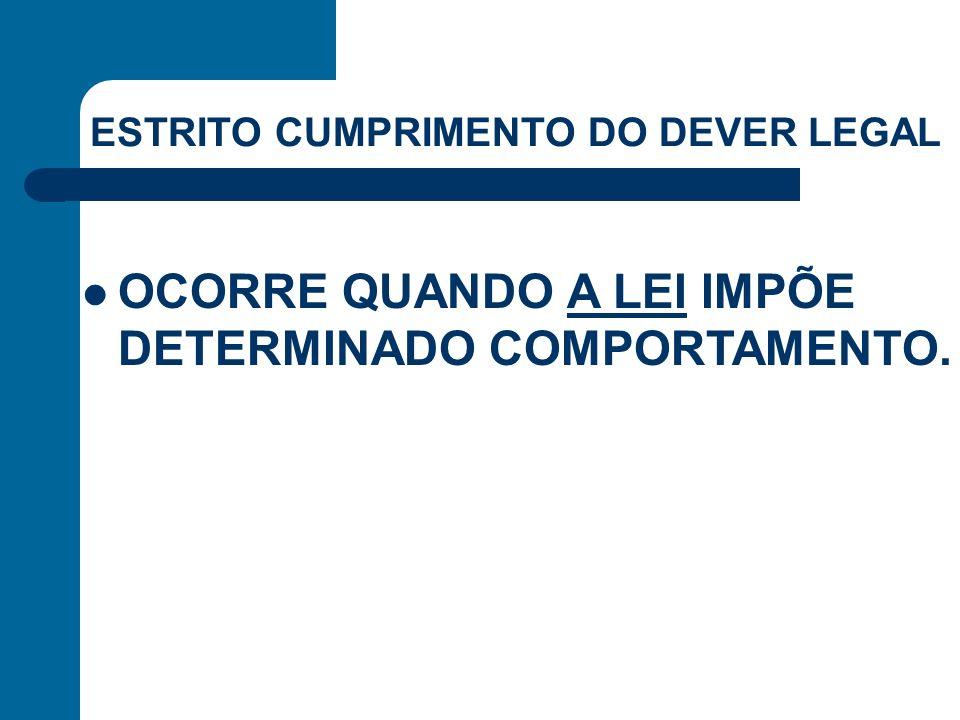 ESTRITO CUMPRIMENTO DO DEVER LEGAL OCORRE QUANDO A LEI IMPÕE DETERMINADO COMPORTAMENTO.