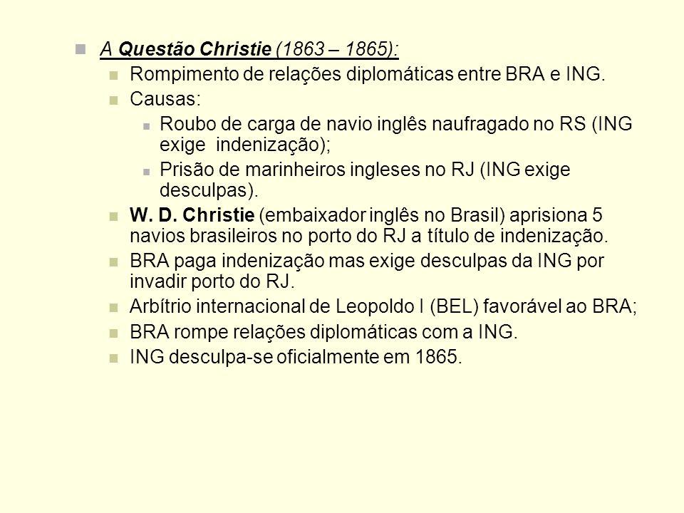 A Questão Christie (1863 – 1865): Rompimento de relações diplomáticas entre BRA e ING. Causas: Roubo de carga de navio inglês naufragado no RS (ING ex
