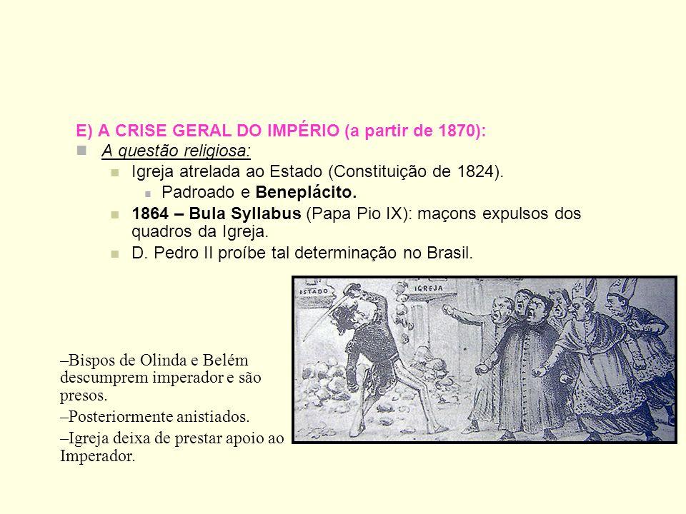 E) A CRISE GERAL DO IMPÉRIO (a partir de 1870): A questão religiosa: Igreja atrelada ao Estado (Constituição de 1824). Padroado e Beneplácito. 1864 –