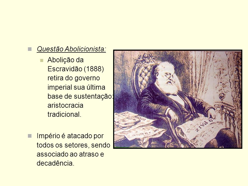 Questão Abolicionista: Abolição da Escravidão (1888) retira do governo imperial sua última base de sustentação: aristocracia tradicional. Império é at
