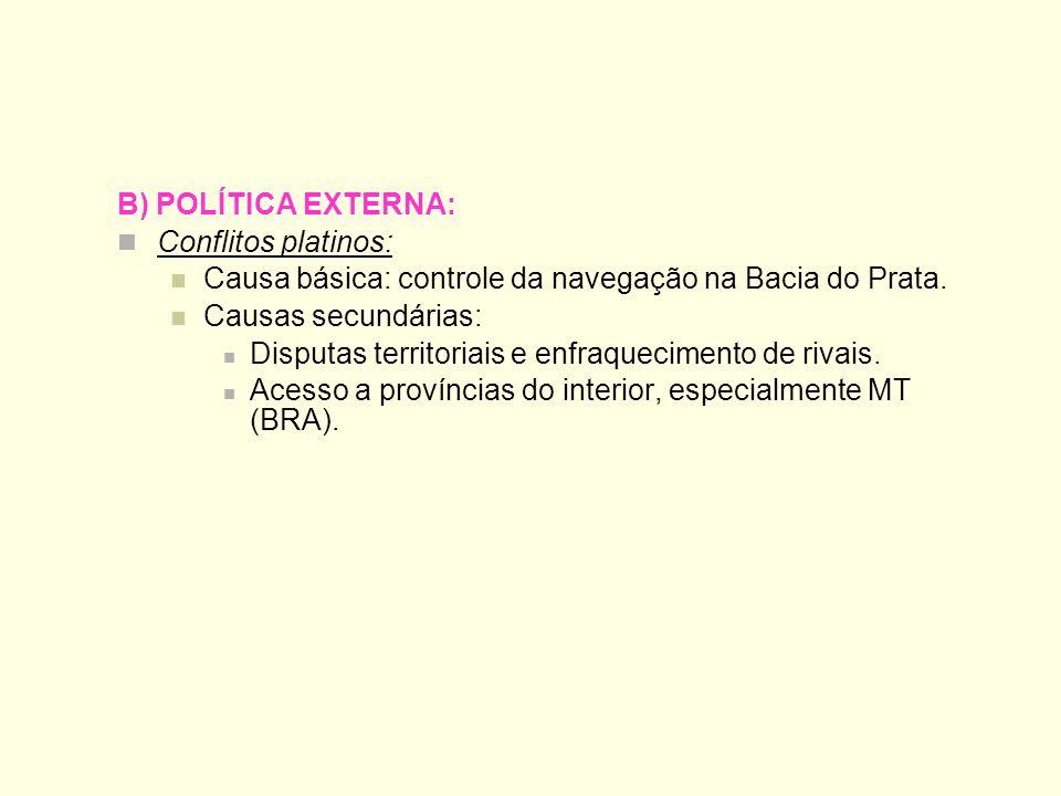 B) POLÍTICA EXTERNA: Conflitos platinos: Causa básica: controle da navegação na Bacia do Prata. Causas secundárias: Disputas territoriais e enfraqueci