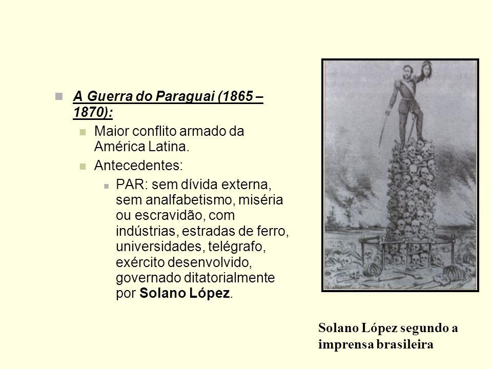 A Guerra do Paraguai (1865 – 1870): Maior conflito armado da América Latina. Antecedentes: PAR: sem dívida externa, sem analfabetismo, miséria ou escr