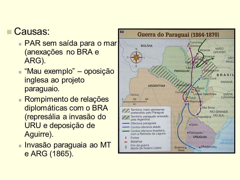 Causas: PAR sem saída para o mar (anexações no BRA e ARG). Mau exemplo – oposição inglesa ao projeto paraguaio. Rompimento de relações diplomáticas co