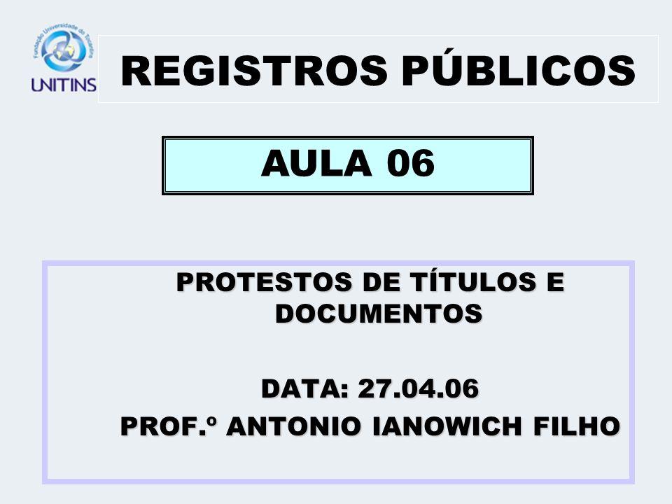 REGISTROS PÚBLICOS PROTESTOS DE TÍTULOS E DOCUMENTOS DATA: 27.04.06 PROF.º ANTONIO IANOWICH FILHO AULA 06