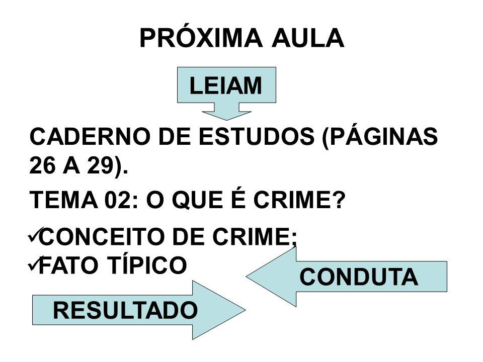 PRÓXIMA AULA CADERNO DE ESTUDOS (PÁGINAS 26 A 29). TEMA 02: O QUE É CRIME? CONCEITO DE CRIME; FATO TÍPICO LEIAM CONDUTA RESULTADO