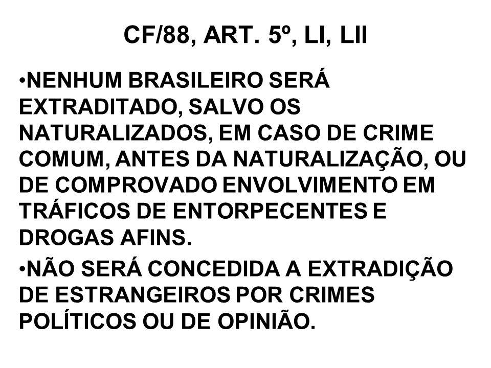 CF/88, ART. 5º, LI, LII NENHUM BRASILEIRO SERÁ EXTRADITADO, SALVO OS NATURALIZADOS, EM CASO DE CRIME COMUM, ANTES DA NATURALIZAÇÃO, OU DE COMPROVADO E