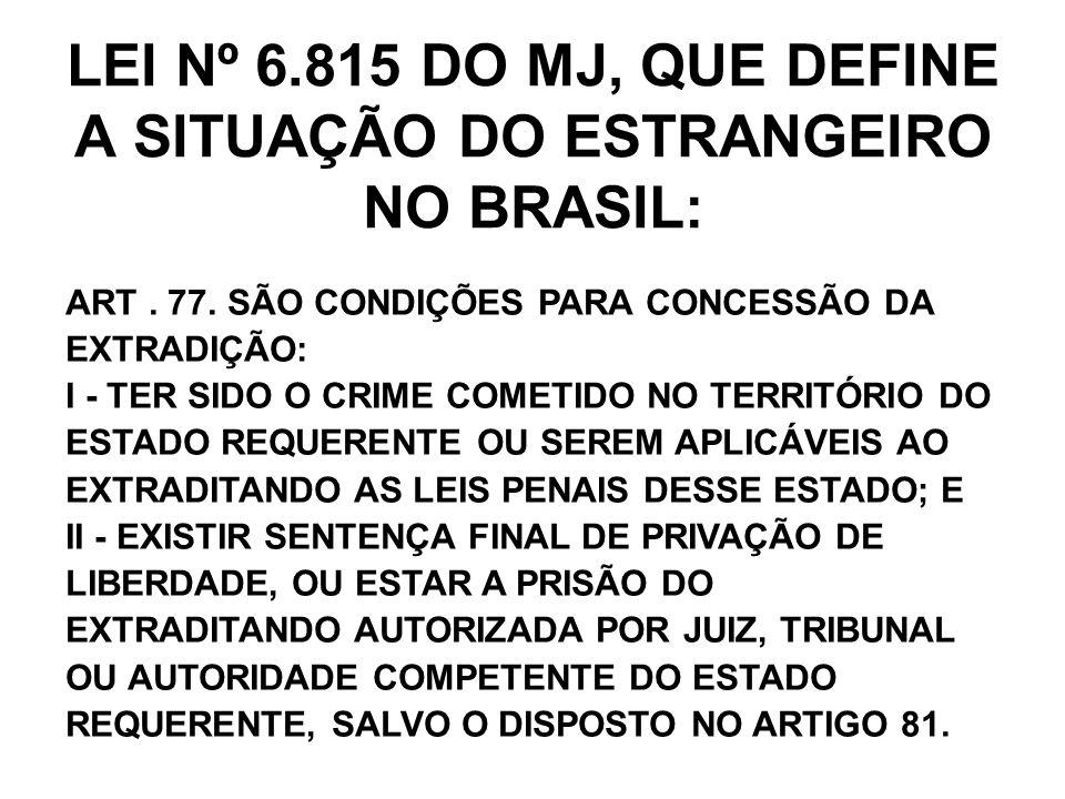 LEI Nº 6.815 DO MJ, QUE DEFINE A SITUAÇÃO DO ESTRANGEIRO NO BRASIL: ART. 77. SÃO CONDIÇÕES PARA CONCESSÃO DA EXTRADIÇÃO: I - TER SIDO O CRIME COMETIDO