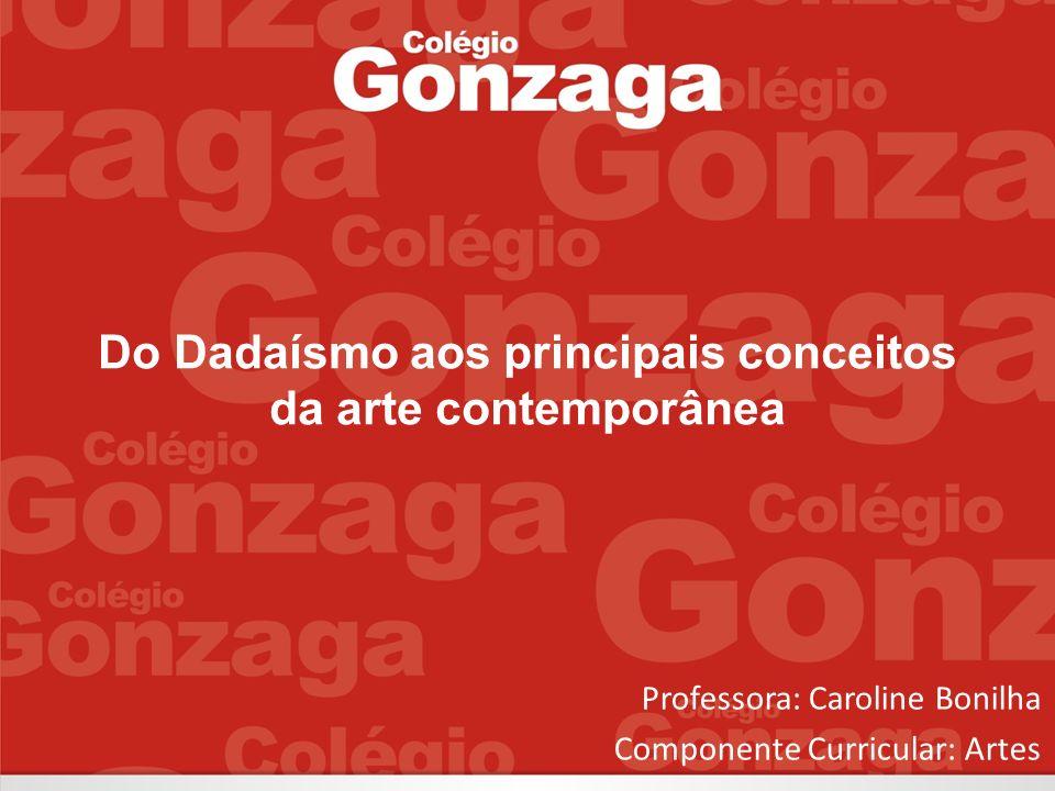 Do Dadaísmo aos principais conceitos da arte contemporânea Professora: Caroline Bonilha Componente Curricular: Artes