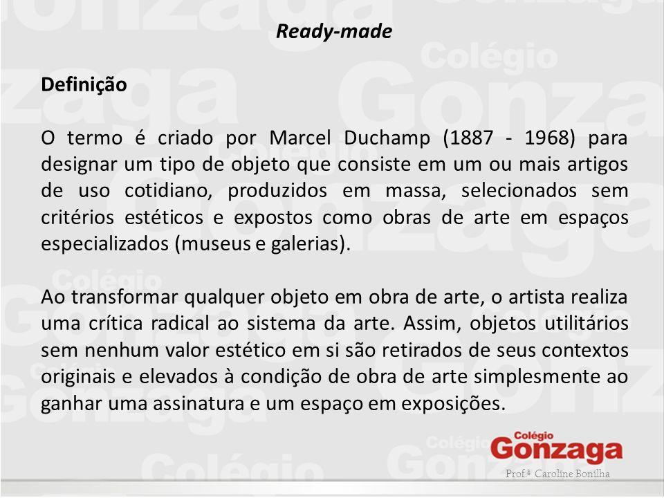 Prof.ª Caroline Bonilha Ready-made Definição O termo é criado por Marcel Duchamp (1887 - 1968) para designar um tipo de objeto que consiste em um ou m