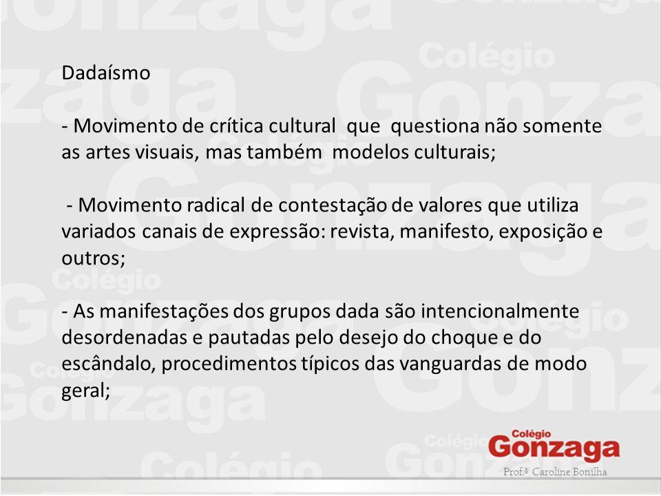 Prof.ª Caroline Bonilha Dadaísmo - Movimento de crítica cultural que questiona não somente as artes visuais, mas também modelos culturais; - Movimento