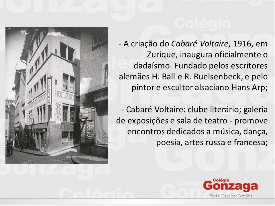 Prof.ª Caroline Bonilha - A criação do Cabaré Voltaire, 1916, em Zurique, inaugura oficialmente o dadaísmo. Fundado pelos escritores alemães H. Ball e