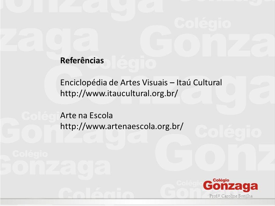 Prof.ª Caroline Bonilha Referências Enciclopédia de Artes Visuais – Itaú Cultural http://www.itaucultural.org.br/ Arte na Escola http://www.artenaesco