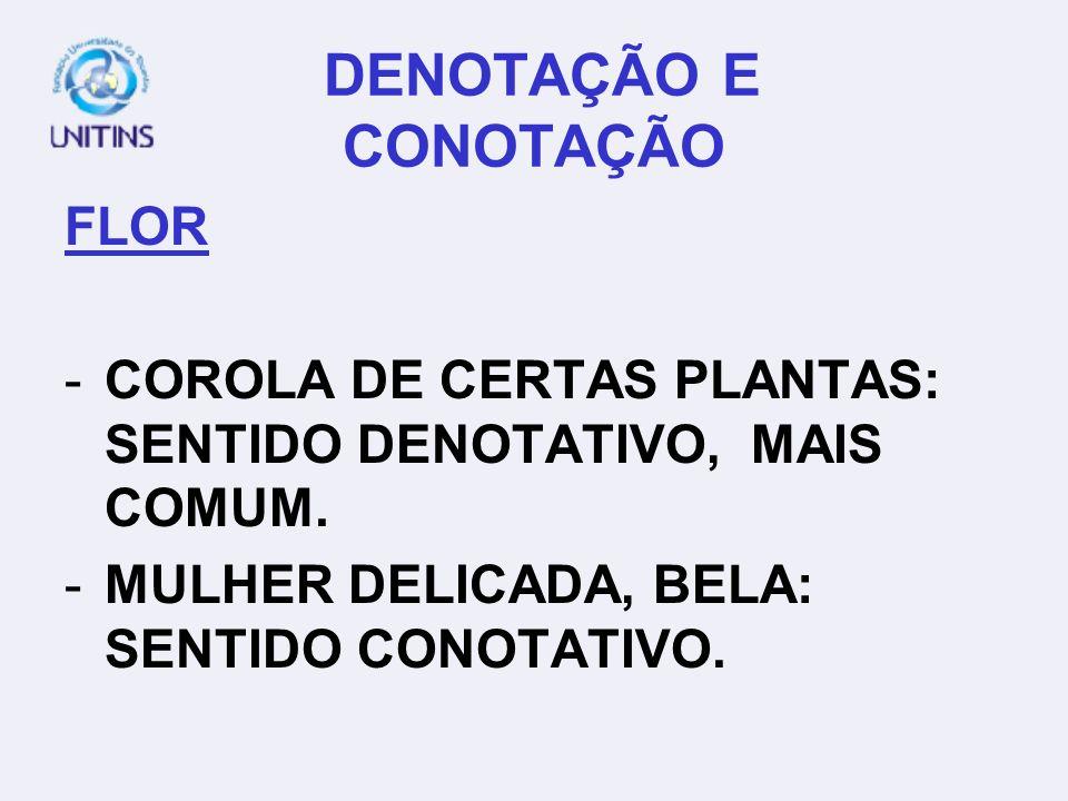 DENOTAÇÃO E CONOTAÇÃO FLOR -COROLA DE CERTAS PLANTAS: SENTIDO DENOTATIVO, MAIS COMUM.