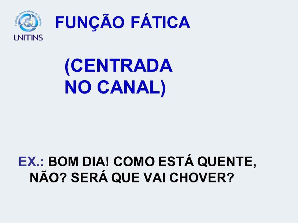 FUNÇÃO FÁTICA (CENTRADA NO CANAL) EX.: BOM DIA! COMO ESTÁ QUENTE, NÃO? SERÁ QUE VAI CHOVER?