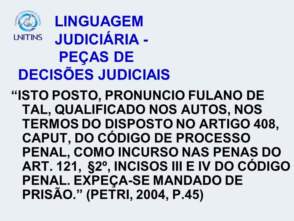 LINGUAGEM JUDICIÁRIA - PEÇAS DE DECISÕES JUDICIAIS ISTO POSTO, PRONUNCIO FULANO DE TAL, QUALIFICADO NOS AUTOS, NOS TERMOS DO DISPOSTO NO ARTIGO 408, CAPUT, DO CÓDIGO DE PROCESSO PENAL, COMO INCURSO NAS PENAS DO ART.