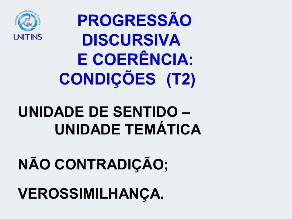 PROGRESSÃO DISCURSIVA E COERÊNCIA: CONDIÇÕES (T2) UNIDADE DE SENTIDO – UNIDADE TEMÁTICA NÃO CONTRADIÇÃO; VEROSSIMILHANÇA.