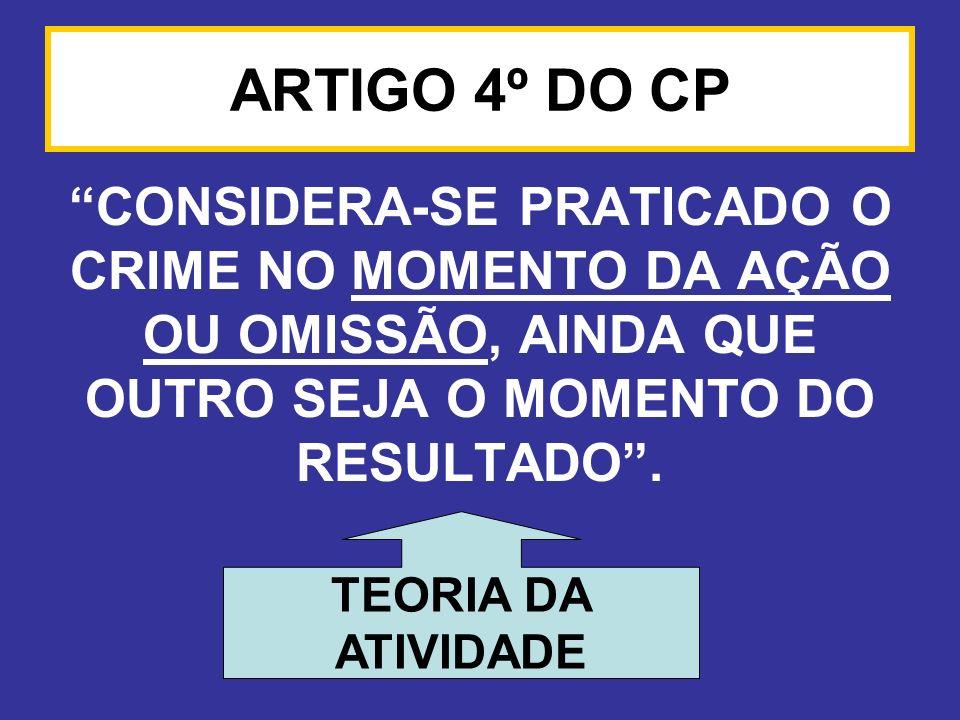 ARTIGO 4º DO CP CONSIDERA-SE PRATICADO O CRIME NO MOMENTO DA AÇÃO OU OMISSÃO, AINDA QUE OUTRO SEJA O MOMENTO DO RESULTADO. TEORIA DA ATIVIDADE