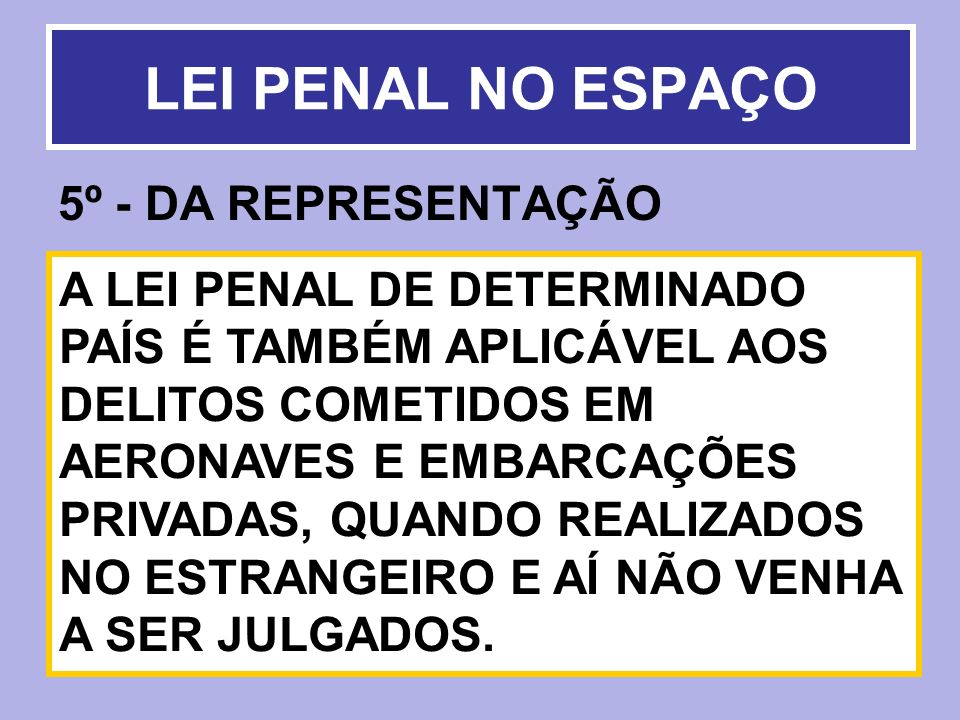 5º - DA REPRESENTAÇÃO LEI PENAL NO ESPAÇO A LEI PENAL DE DETERMINADO PAÍS É TAMBÉM APLICÁVEL AOS DELITOS COMETIDOS EM AERONAVES E EMBARCAÇÕES PRIVADAS