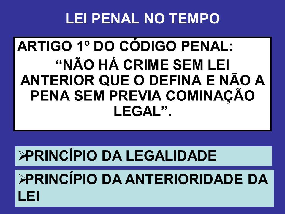 LEI PENAL NO TEMPO ARTIGO 1º DO CÓDIGO PENAL: NÃO HÁ CRIME SEM LEI ANTERIOR QUE O DEFINA E NÃO A PENA SEM PREVIA COMINAÇÃO LEGAL. PRINCÍPIO DA LEGALID