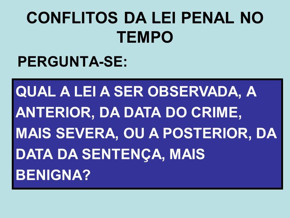 PERGUNTA-SE: CONFLITOS DA LEI PENAL NO TEMPO QUAL A LEI A SER OBSERVADA, A ANTERIOR, DA DATA DO CRIME, MAIS SEVERA, OU A POSTERIOR, DA DATA DA SENTENÇ