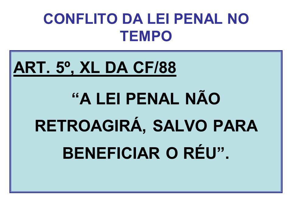 CONFLITO DA LEI PENAL NO TEMPO ART. 5º, XL DA CF/88 A LEI PENAL NÃO RETROAGIRÁ, SALVO PARA BENEFICIAR O RÉU.