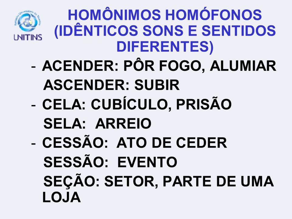 HOMÔNIMOS HOMÓFONOS (IDÊNTICOS SONS E SENTIDOS DIFERENTES) -ACENDER: PÔR FOGO, ALUMIAR ASCENDER: SUBIR -CELA: CUBÍCULO, PRISÃO SELA: ARREIO -CESSÃO: A