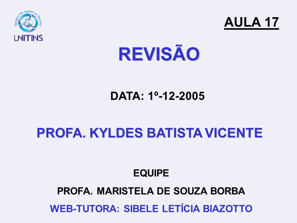 PROFA. KYLDES BATISTA VICENTE EQUIPE PROFA. MARISTELA DE SOUZA BORBA WEB-TUTORA: SIBELE LETÍCIA BIAZOTTO AULA 17 DATA: 1º-12-2005 REVISÃO
