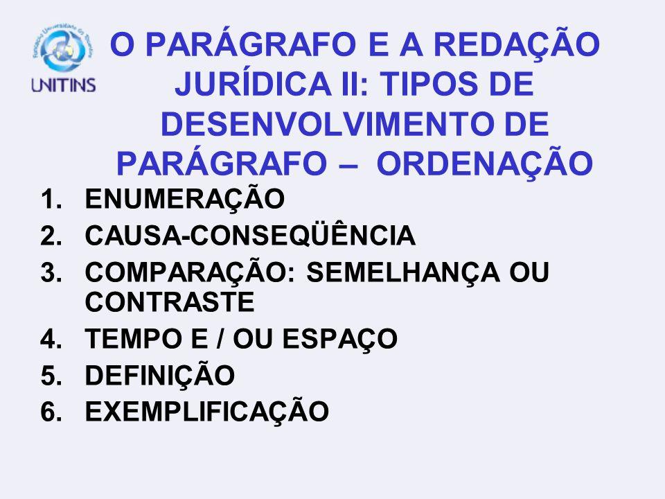 O PARÁGRAFO E A REDAÇÃO JURÍDICA II: TIPOS DE DESENVOLVIMENTO DE PARÁGRAFO – ORDENAÇÃO 1.ENUMERAÇÃO 2.CAUSA-CONSEQÜÊNCIA 3.COMPARAÇÃO: SEMELHANÇA OU C