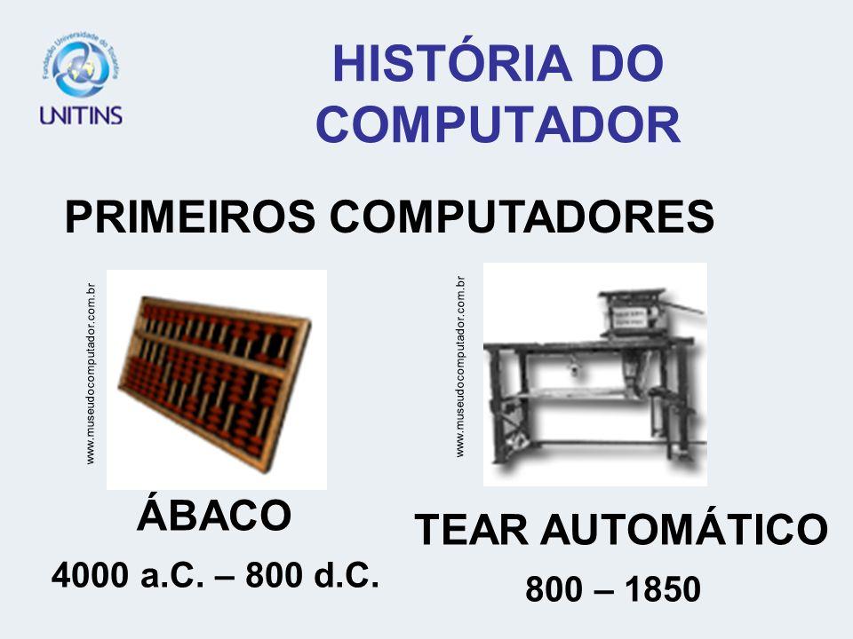 HISTÓRIA DO COMPUTADOR PRIMEIROS COMPUTADORES www.museudocomputador.com.br ÁBACO 4000 a.C. – 800 d.C. TEAR AUTOMÁTICO 800 – 1850