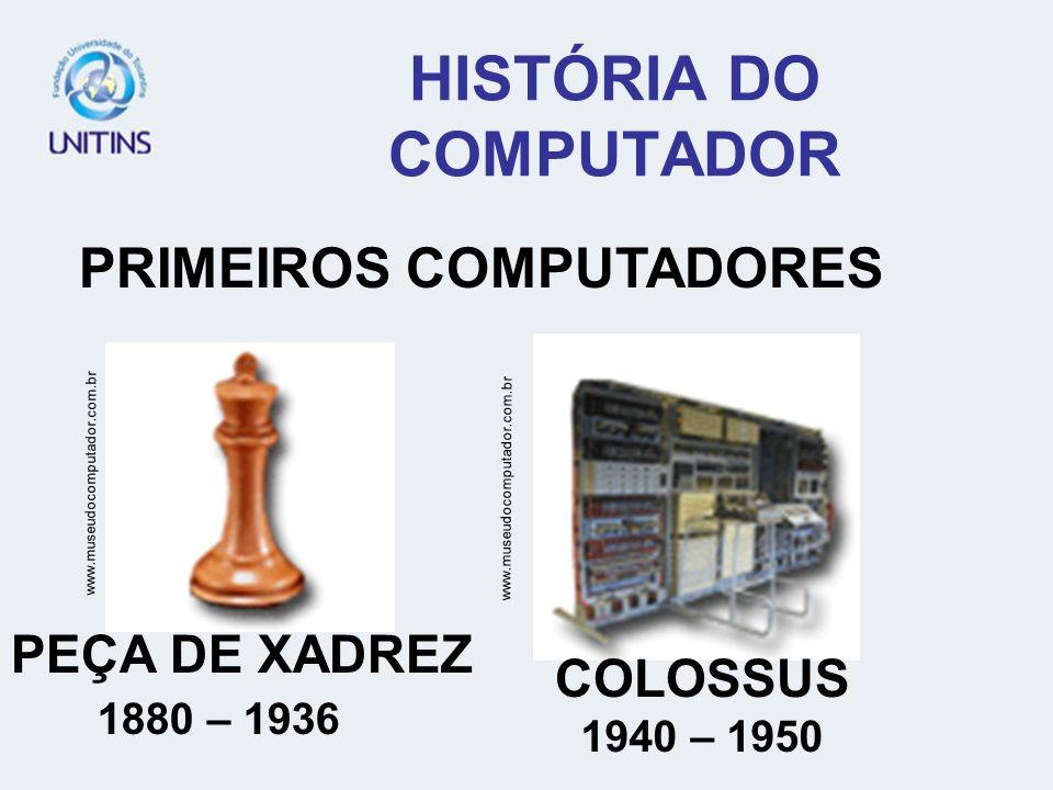HISTÓRIA DO COMPUTADOR PRIMEIROS COMPUTADORES www.museudocomputador.com.br PEÇA DE XADREZ 1880 – 1936 COLOSSUS 1940 – 1950