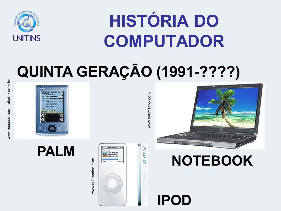 HISTÓRIA DO COMPUTADOR QUINTA GERAÇÃO (1991-????) www.museudocomputador.com.br www.submarino.com PALM NOTEBOOK IPOD