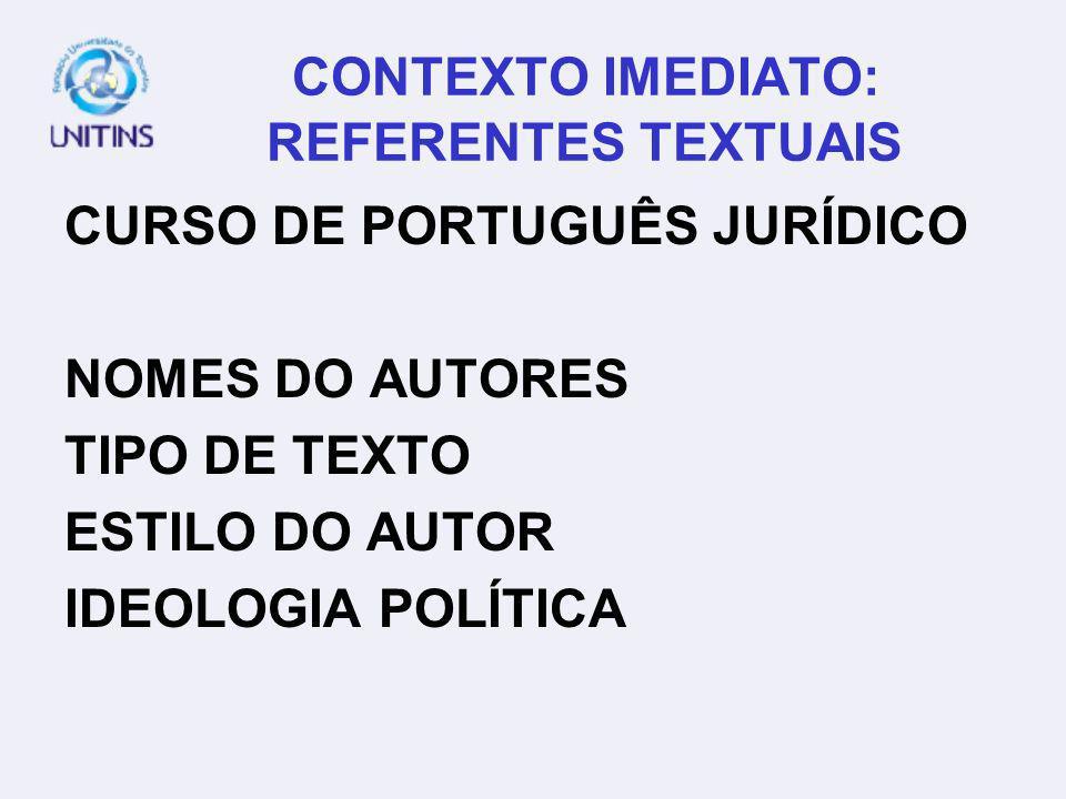 CONTEXTO IMEDIATO: REFERENTES TEXTUAIS CURSO DE PORTUGUÊS JURÍDICO NOMES DO AUTORES TIPO DE TEXTO ESTILO DO AUTOR IDEOLOGIA POLÍTICA
