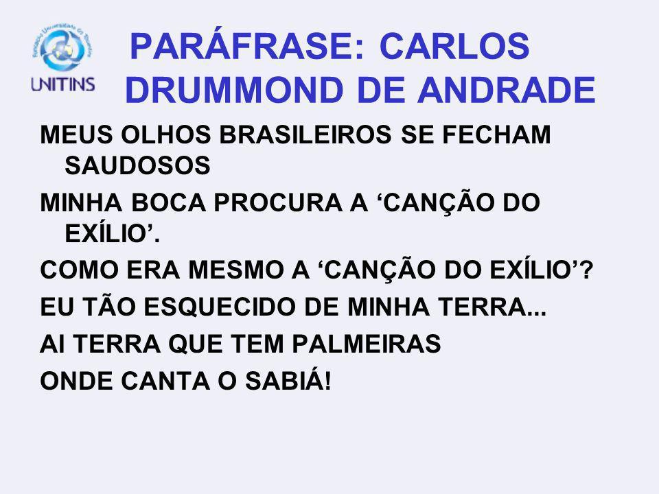 PARÁFRASE: CARLOS DRUMMOND DE ANDRADE MEUS OLHOS BRASILEIROS SE FECHAM SAUDOSOS MINHA BOCA PROCURA A CANÇÃO DO EXÍLIO. COMO ERA MESMO A CANÇÃO DO EXÍL
