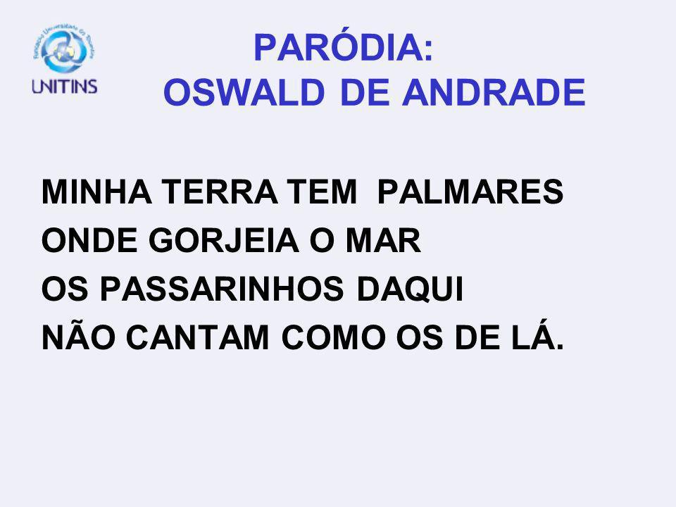 PARÓDIA: OSWALD DE ANDRADE MINHA TERRA TEM PALMARES ONDE GORJEIA O MAR OS PASSARINHOS DAQUI NÃO CANTAM COMO OS DE LÁ.