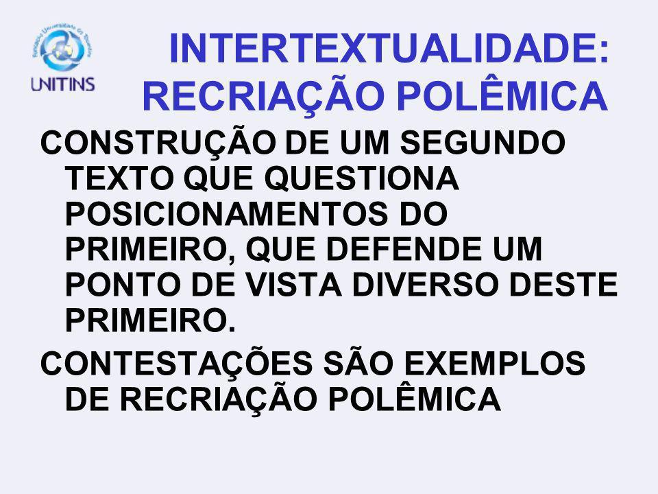 INTERTEXTUALIDADE: RECRIAÇÃO POLÊMICA CONSTRUÇÃO DE UM SEGUNDO TEXTO QUE QUESTIONA POSICIONAMENTOS DO PRIMEIRO, QUE DEFENDE UM PONTO DE VISTA DIVERSO