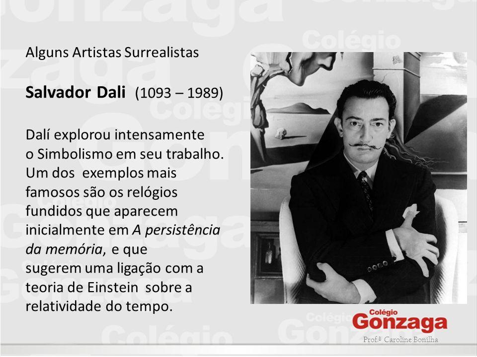 Prof.ª Caroline Bonilha Alguns Artistas Surrealistas Salvador Dali (1093 – 1989) Dalí explorou intensamente o Simbolismo em seu trabalho. Um dos exemp