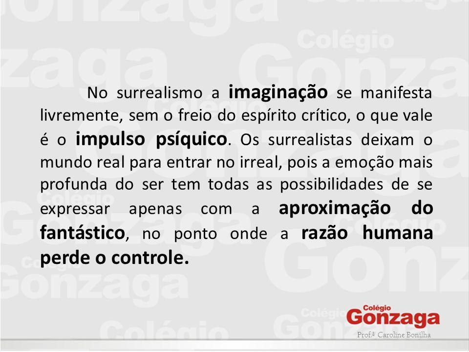 No surrealismo a imaginação se manifesta livremente, sem o freio do espírito crítico, o que vale é o impulso psíquico. Os surrealistas deixam o mundo