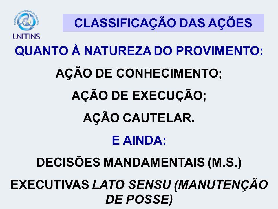 CLASSIFICAÇÃO DAS AÇÕES QUANTO À NATUREZA DO PROVIMENTO: AÇÃO DE CONHECIMENTO; AÇÃO DE EXECUÇÃO; AÇÃO CAUTELAR. E AINDA: DECISÕES MANDAMENTAIS (M.S.)