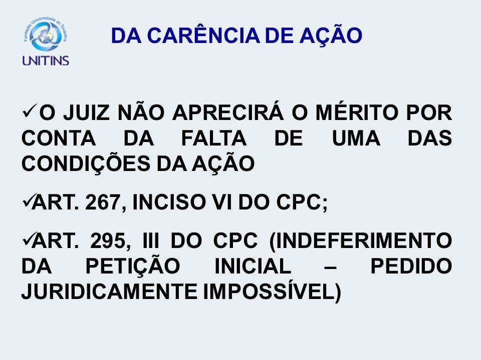 DA CARÊNCIA DE AÇÃO O JUIZ NÃO APRECIRÁ O MÉRITO POR CONTA DA FALTA DE UMA DAS CONDIÇÕES DA AÇÃO ART. 267, INCISO VI DO CPC; ART. 295, III DO CPC (IND