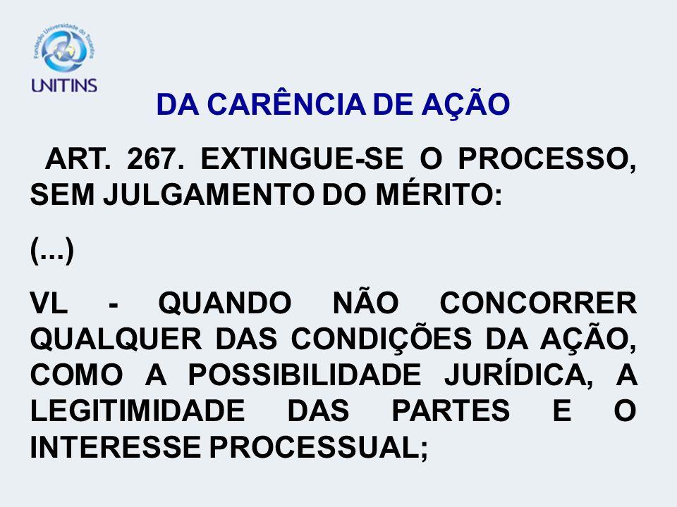 DA CARÊNCIA DE AÇÃO ART. 267. EXTINGUE-SE O PROCESSO, SEM JULGAMENTO DO MÉRITO: (...) VL - QUANDO NÃO CONCORRER QUALQUER DAS CONDIÇÕES DA AÇÃO, COMO A