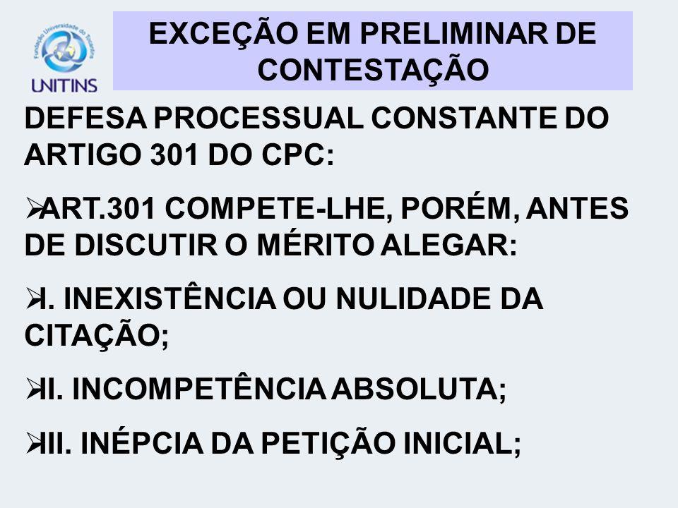 EXCEÇÃO EM PRELIMINAR DE CONTESTAÇÃO DEFESA PROCESSUAL CONSTANTE DO ARTIGO 301 DO CPC: ART.301 COMPETE-LHE, PORÉM, ANTES DE DISCUTIR O MÉRITO ALEGAR:
