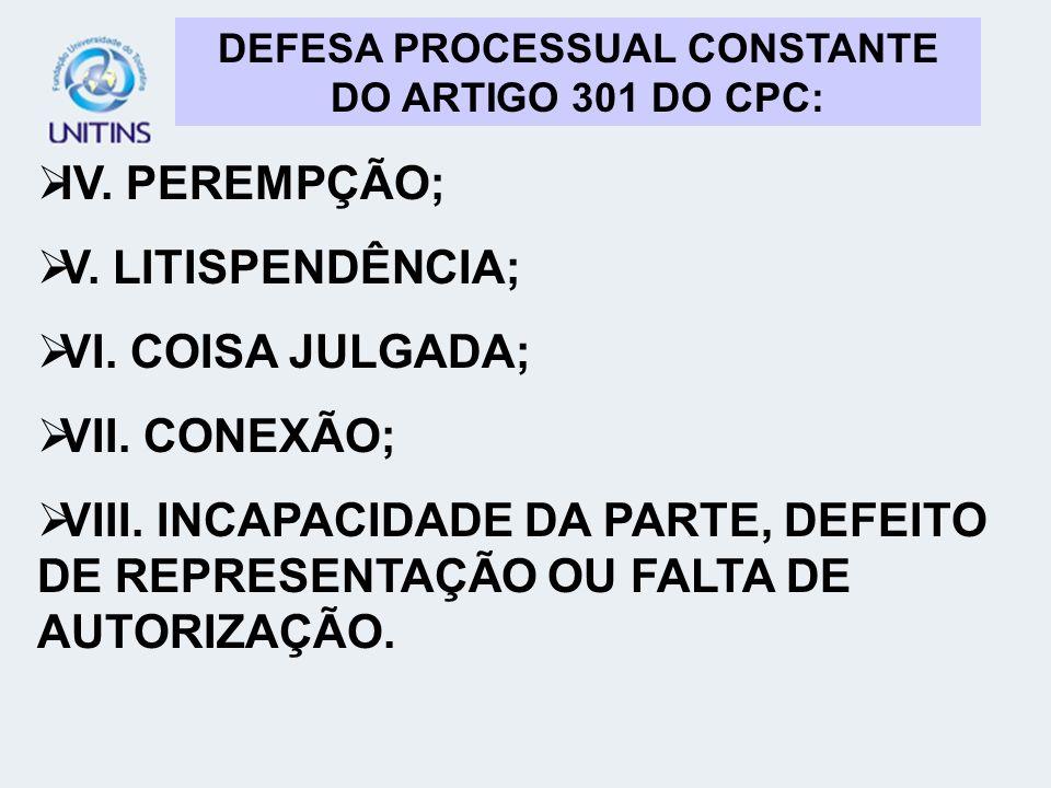 DEFESA PROCESSUAL CONSTANTE DO ARTIGO 301 DO CPC: IV. PEREMPÇÃO; V. LITISPENDÊNCIA; VI. COISA JULGADA; VII. CONEXÃO; VIII. INCAPACIDADE DA PARTE, DEFE