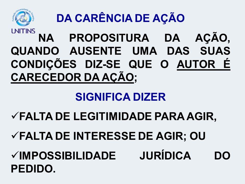 DA CARÊNCIA DE AÇÃO 1.FALTA DE LEGITIMIDADE PARA AGIR: LEGITIMIDADE = PERTINÊNCIA SUBJETIVA ABSTRATA COM O DIREITO MATERIAL (ATIVA E PASSIVA).