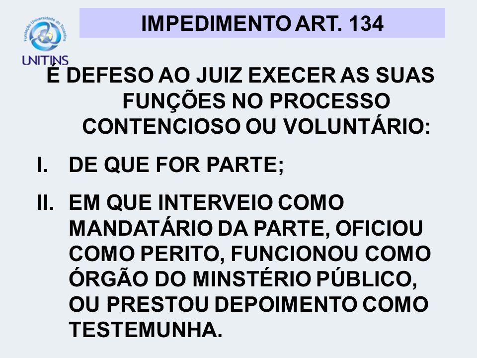 IMPEDIMENTO ART. 134 É DEFESO AO JUIZ EXECER AS SUAS FUNÇÕES NO PROCESSO CONTENCIOSO OU VOLUNTÁRIO: I.DE QUE FOR PARTE; II.EM QUE INTERVEIO COMO MANDA