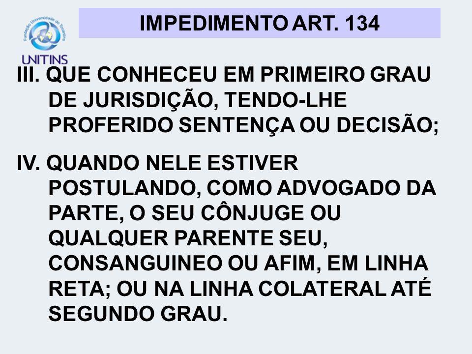 IMPEDIMENTO ART. 134 III. QUE CONHECEU EM PRIMEIRO GRAU DE JURISDIÇÃO, TENDO-LHE PROFERIDO SENTENÇA OU DECISÃO; IV. QUANDO NELE ESTIVER POSTULANDO, CO