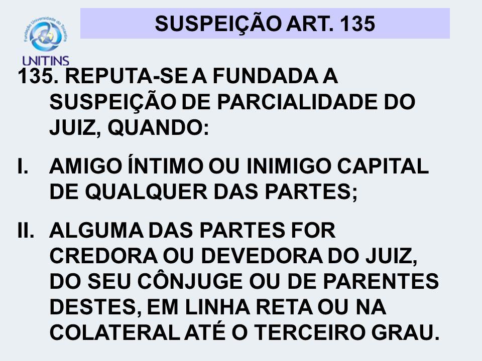 SUSPEIÇÃO ART. 135 135. REPUTA-SE A FUNDADA A SUSPEIÇÃO DE PARCIALIDADE DO JUIZ, QUANDO: I.AMIGO ÍNTIMO OU INIMIGO CAPITAL DE QUALQUER DAS PARTES; II.