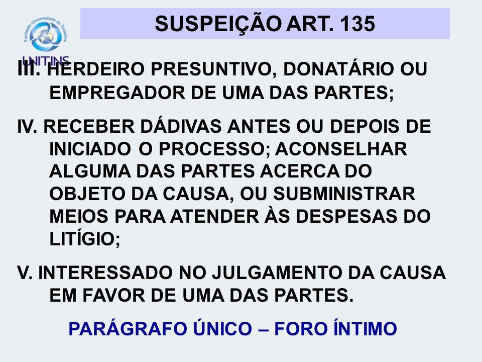 SUSPEIÇÃO ART. 135 III. HERDEIRO PRESUNTIVO, DONATÁRIO OU EMPREGADOR DE UMA DAS PARTES; IV. RECEBER DÁDIVAS ANTES OU DEPOIS DE INICIADO O PROCESSO; AC