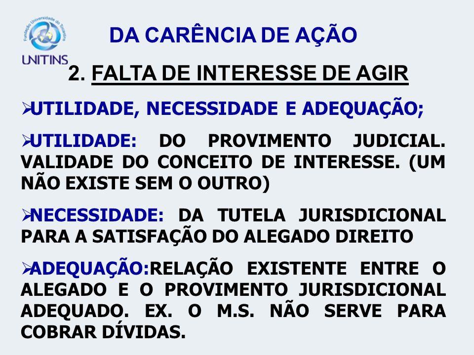 DA CARÊNCIA DE AÇÃO 2. FALTA DE INTERESSE DE AGIR UTILIDADE, NECESSIDADE E ADEQUAÇÃO; UTILIDADE: DO PROVIMENTO JUDICIAL. VALIDADE DO CONCEITO DE INTER